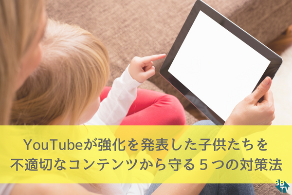 YouTubeが強化を発表した子供たちを不適切なコンテンツから守る5つの対策法