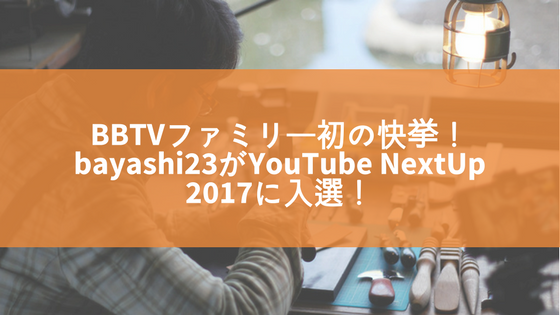 BAYASHI23がYOUTUBE NEXTUP 2017に入選!